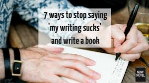 ways to stop saying my writing sucks and write now novel 7 ways to stop saying my writing sucks and write a book