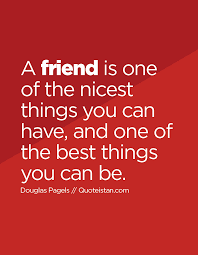 A Friend Is One Of The Nicest Things You Can Have And One Of The