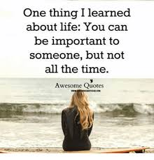 Important Quotes Fascinating One Thing I Learned About Life You Can Be Important To Someone But