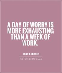 Quote Of The Week For Work Inspiration A Day Of Worry Is More Exhausting Than A Week Of Work Picture Quotes