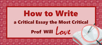 how to write a critical essay the most critical prof will love  how to write a critical essay the most critical prof will love essay writing