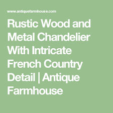 rustic wood and metal chandelier with intricate french country detail antique farmhouse