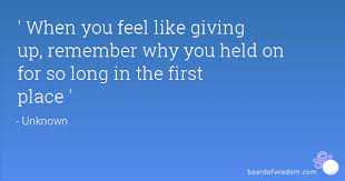 When You Feel Like Giving Up Quotes Inspiration When You Feel Like Giving Up Remember Why You Held On For So Long