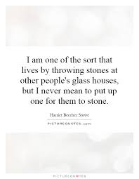 Quotes About Houses I am one of the sort that lives by throwing stones at other 12
