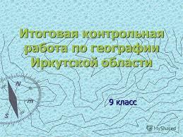 Презентация на тему Итоговая контрольная работа по географии  1 Итоговая контрольная работа по географии Иркутской области 9 класс