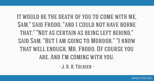Death Quote Simple It Would Be The Death Of You To Come With Me Sam Said Frodo And I