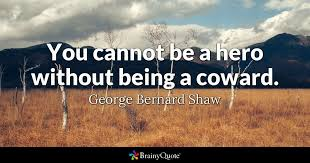 you cannot be a hero out being a coward george bernard shaw  george bernard shaw