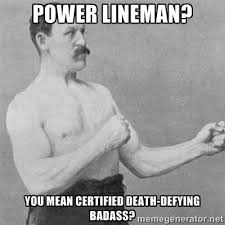 Power Lineman? You mean certified death-defying badass? - overly ... via Relatably.com