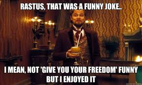 rastus, that was a funny joke.. i mean, not 'give you your freedom ... via Relatably.com