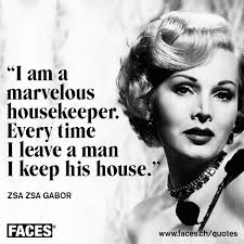 Zsa Zsa Gabor I Am A Marvelous Housekeeper Every Time I Leave A Inspiration Zsa Zsa Gabor Quotes