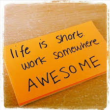 life is short work somewhere awesome love my job