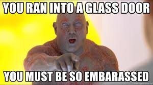 you ran into a glass door you must be so embarassed drax you must be so embarrassed meme generator