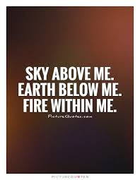 Fire Quotes Classy Sky Above Me Earth Below Me Fire Within Me Picture Quotes