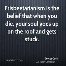 Roof Quotes Mesmerizing George Carlin Quotes Is The Belief That When You Die Your Soul Goes