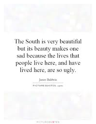 Sad And Beautiful Quotes Best of The South Is Very Beautiful But Its Beauty Makes One Sad Because