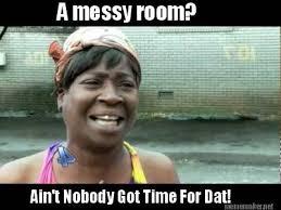Meme Maker - A messy room? Ain't Nobody Got Time For Dat! Meme Maker! via Relatably.com