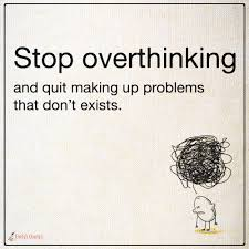 Stop Overthinking And Quit Making Up Problems That Dont Exists