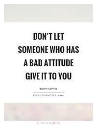 Bad Attitude Quotes Best Don't Let Someone Who Has A Bad Attitude Give It To You Picture Quotes