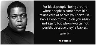 Black People Quotes Awesome Hilton Als Quote For Black People Being Around White People Is