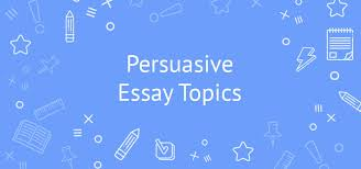 top persuasive essay topics to write about in ideas tips  top persuasive essay topics to write about in 2018 ideas tips samples