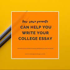 how your parents can help you write your college essay college  how your parents can help you write your college essay