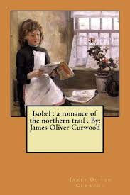 <b>Isobel</b>: a romance of the northern trail . By: <b>James Oliver Curwood</b> by ...
