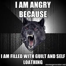 I am angry because I am filled with guilt and self loathing ... via Relatably.com