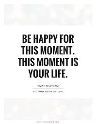 This Is Your Life Quote Gorgeous Be Happy For This Moment This Moment Is Your Life Picture Quotes