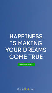 Quotes About Dreams Coming True Best of Happiness Is Making Your Dreams Come True Quote By Jourdan Dunn
