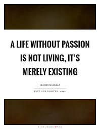 Quotes About Existing A Life Without Passion Is Not Living Its Merely Existing Picture