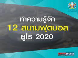 เจาะลึก 12 สนามฟุตบอล ยูโร 2020 ยูฟ่า จัดเต็ม ฉลอง 60 ปี เจ้าภาพ 12