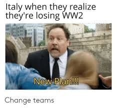 On When They're New Meme Plan Me Realize Teams Italy me 1 Losing They Ww2 Change