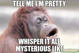 TEll me i'm pretty Whisper it all mysterious like meme - Monkey ... via Relatably.com