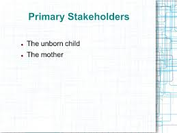 biological perspective anti abortion the argument against 4 primary stakeholders the unborn child the mother