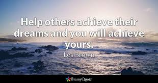 Quotes On Achieving Your Dreams Best Of Help Others Achieve Their Dreams And You Will Achieve Yours Les