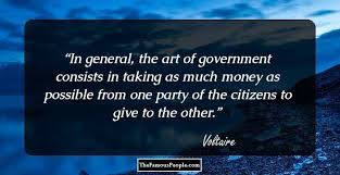 top voltaire quotes that will broaden your horizon in general the art of government consists in taking as much money as possible from one party of the citizens to give to the other voltaire