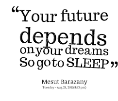 Sleep Dream Quotes Best Of Your Future Depends On Your Dreams So Go To Sleep Quotesvalley