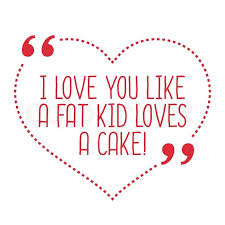 I Love You Like Quotes Beauteous Funny Love Quote I Love You Like A Fat Kid Loves A Cake Simple