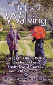 the joys of walking essays by hilaire belloc charles dickens  the joys of walking essays by hilaire belloc charles dickens henry david thoreau and others