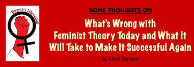 what s wrong feminist theory today by carol hanisch of some thoughts on what s wrong feminist theory today and what it will take to make it successful again