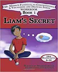 Liam's Secret (Ms. Myrna's Pathways to Comprehension: A Visualizing and  Drawing Workbook Series): Gardner, Myrna: 9781947082809: Amazon.com: Books
