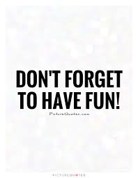 Fun quotes Don't forget to have fun Picture Quotes 16