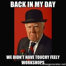 Back in my day we didn't have touchy feely workshops - grumpy old ... via Relatably.com