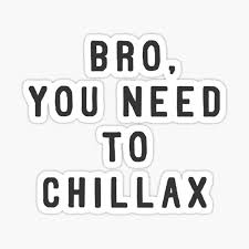 Bro, you need to chillax