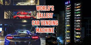 Ferrari Vending Machine Amazing Car Vending Machine In Singapore Sells Lambos Ferraris And Bentleys
