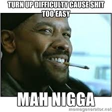 turn up difficulty cause shit too easy MAH NIGGA - mah nigga ... via Relatably.com