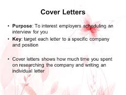 Cover Letters Purpose To interest employers scheduling an interview for you Key tar each letter to a specific pany and position