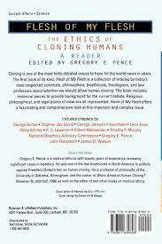 flesh of my flesh the ethics of cloning humans a reader gregory flesh of my flesh the ethics of cloning humans a reader gregory e pence george annas stephen jay gould george johnson axel kahn leon kass
