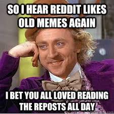 so i hear reddit likes old memes again I bet you all loved reading ... via Relatably.com