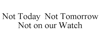 NOT TODAY NOT TOMORROW NOT ON OUR WATCH - N3, Llc Trademark Registration